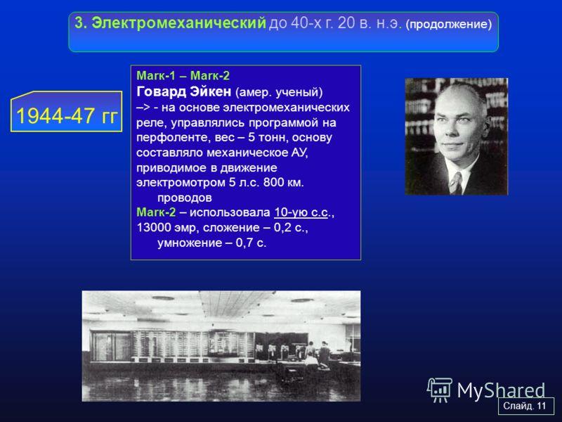 Слайд. 11 3. Электромеханический до 40-х г. 20 в. н.э. (продолжение) 1944-47 гг Маrк-1 – Mаrк-2 Говард Эйкен (амер. ученый) –> - на основе электромеха