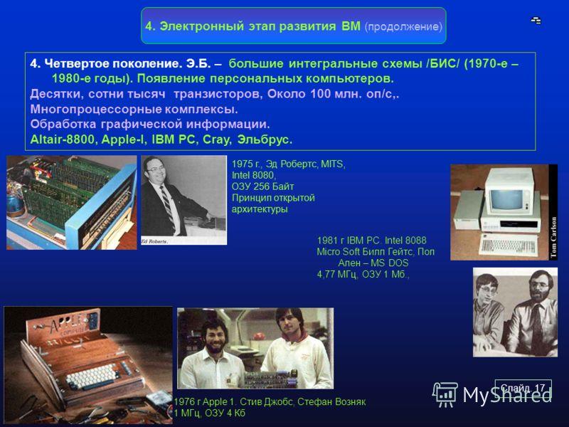 Слайд. 17 4. Электронный этап развития ВМ (продолжение) 4. Четвертое поколение. Э.Б. – большие интегральные схемы /БИС/ (1970-е – 1980-е годы). Появление персональных компьютеров. Десятки, сотни тысяч транзисторов, Около 100 млн. оп/с,. Многопроцессо