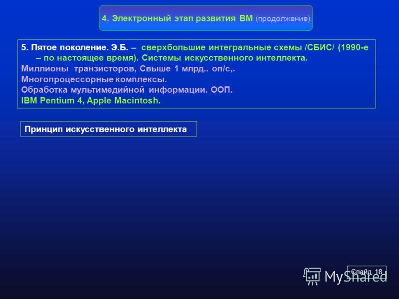 Слайд. 18 4. Электронный этап развития ВМ (продолжение) 5. Пятое поколение. Э.Б. – сверхбольшие интегральные схемы /СБИС/ (1990-е – по настоящее время