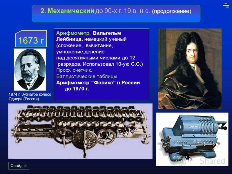 Слайд. 5 2. Механический до 90-х г. 19 в. н.э. (продолжение) 1673 г Арифмометр. Вильгельм Лейбница, немецкий ученый (сложение, вычитание, умножение,де