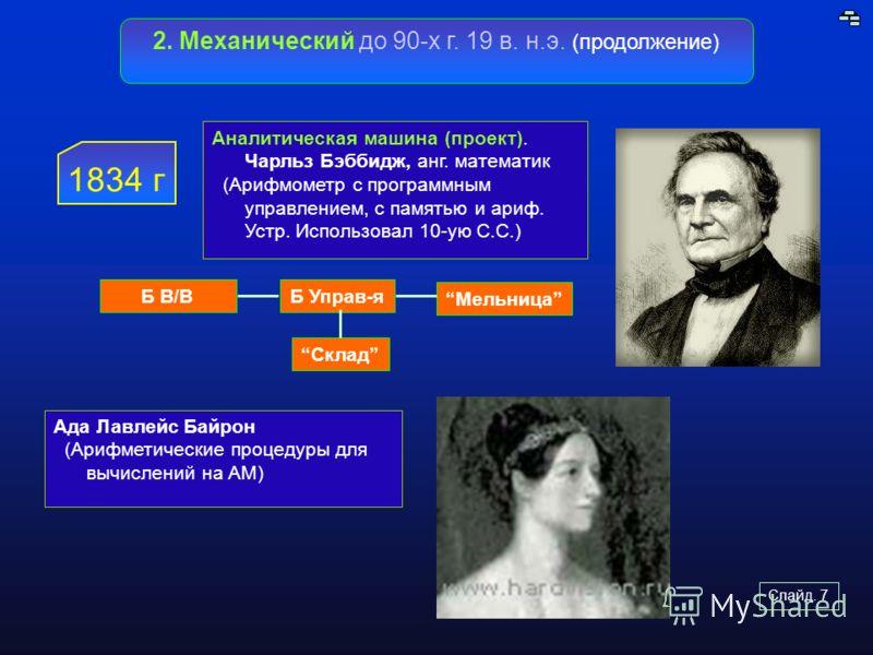 Слайд. 7 2. Механический до 90-х г. 19 в. н.э. (продолжение) 1834 г Аналитическая машина (проект). Чарльз Бэббидж, анг. математик (Арифмометр с програ