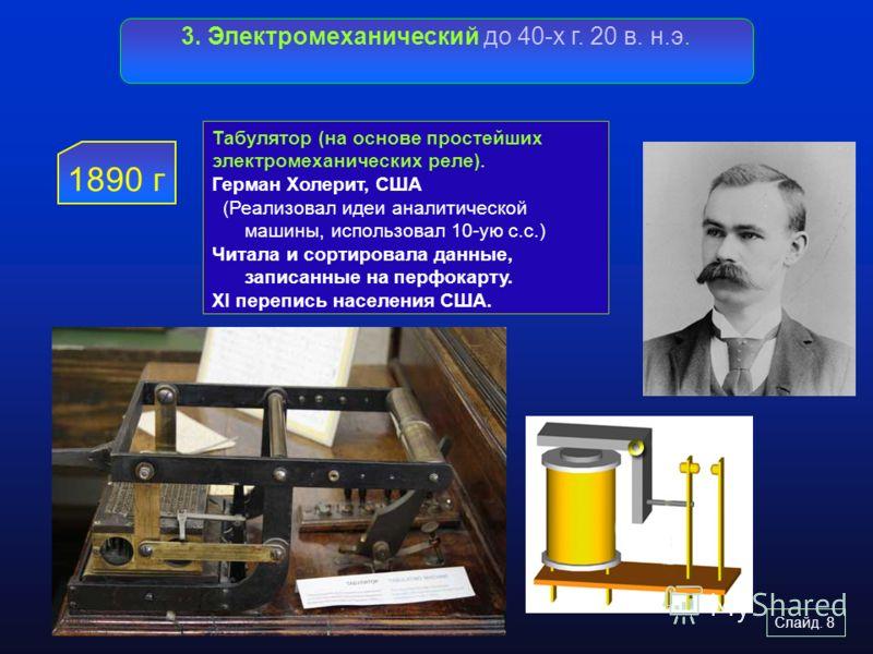 Слайд. 8 3. Электромеханический до 40-х г. 20 в. н.э. 1890 г Табулятор (на основе простейших электромеханических реле). Герман Холерит, США (Реализова