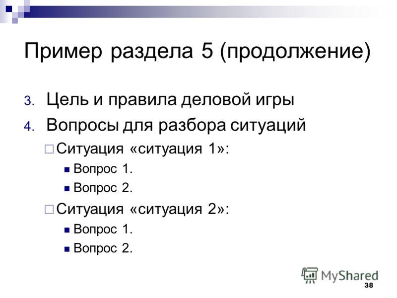 Пример раздела 5 (продолжение) 3. Цель и правила деловой игры 4. Вопросы для разбора ситуаций Ситуация «ситуация 1»: Вопрос 1. Вопрос 2. Ситуация «ситуация 2»: Вопрос 1. Вопрос 2. 38