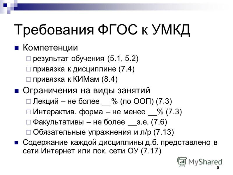 5 Требования ФГОС к УМКД Компетенции результат обучения (5.1, 5.2) привязка к дисциплине (7.4) привязка к КИМам (8.4) Ограничения на виды занятий Лекций – не более __% (по ООП) (7.3) Интерактив. форма – не менее __% (7.3) Факультативы – не более __з.