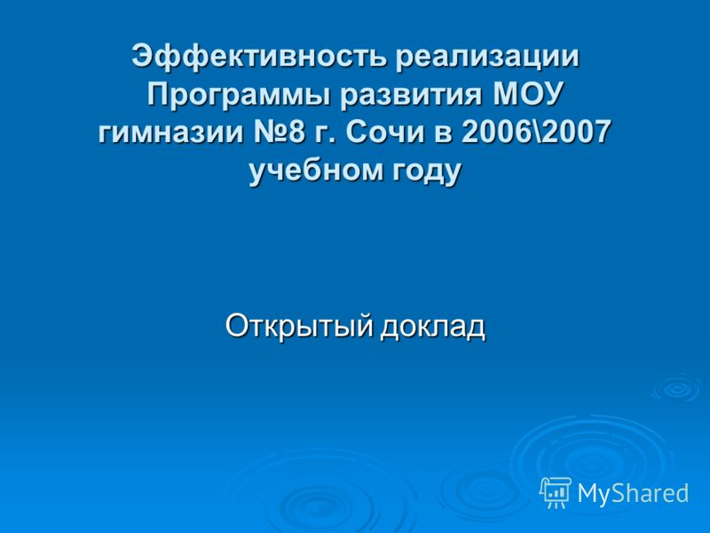 Эффективность реализации Программы развития МОУ гимназии 8 г. Сочи в 2006\2007 учебном году Открытый доклад