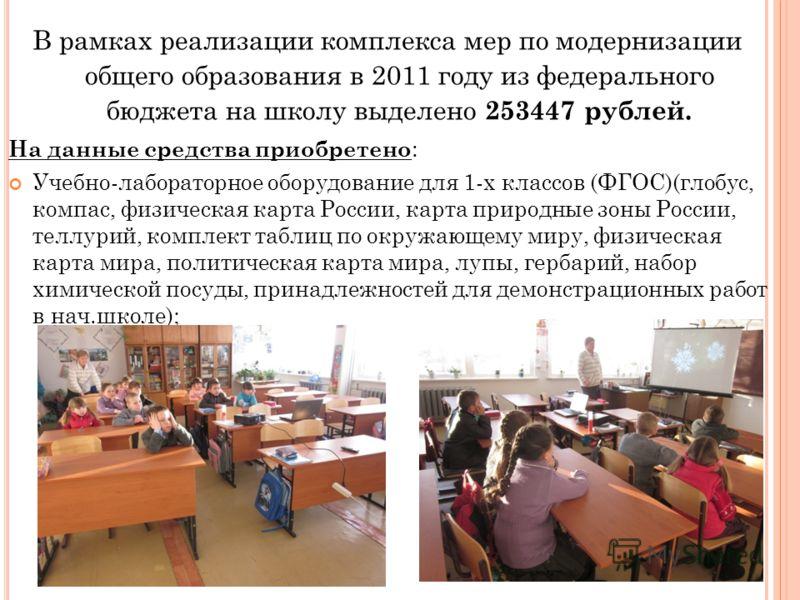 В рамках реализации комплекса мер по модернизации общего образования в 2011 году из федерального бюджета на школу выделено 253447 рублей. На данные средства приобретено : Учебно-лабораторное оборудование для 1-х классов (ФГОС)(глобус, компас, физичес