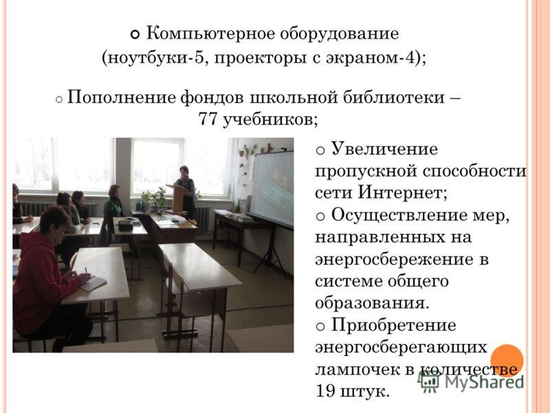 Компьютерное оборудование (ноутбуки-5, проекторы с экраном-4); o Пополнение фондов школьной библиотеки – 77 учебников; o Увеличение пропускной способности сети Интернет; o Осуществление мер, направленных на энергосбережение в системе общего образован