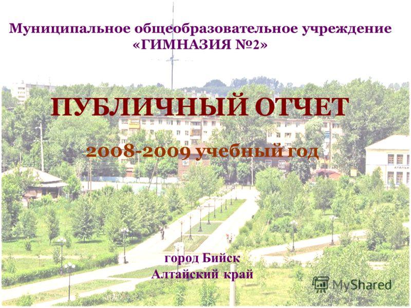 ПУБЛИЧНЫЙ ОТЧЕТ 2008-2009 учебный год Муниципальное общеобразовательное учреждение «ГИМНАЗИЯ 2 » город Бийск Алтайский край