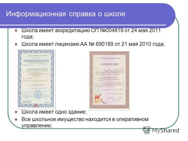 Информационная справка о школе Школа имеет аккредитацию ОП 004819 от 24 мая 2011 года; Школа имеет лицензию АА 690189 от 21 мая 2010 года; Школа имеет одно здание; Все школьное имущество находится в оперативном управлении;