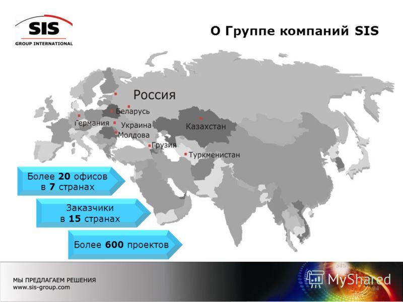 О Группе компаний SIS 24 Более 20 офисов в 7 странах Заказчики в 15 странах Более 600 проектов