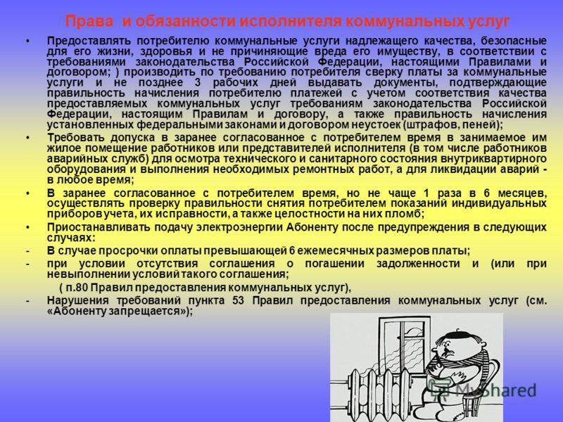 Права и обязанности исполнителя коммунальных услуг Предоставлять потребителю коммунальные услуги надлежащего качества, безопасные для его жизни, здоровья и не причиняющие вреда его имуществу, в соответствии с требованиями законодательства Российской