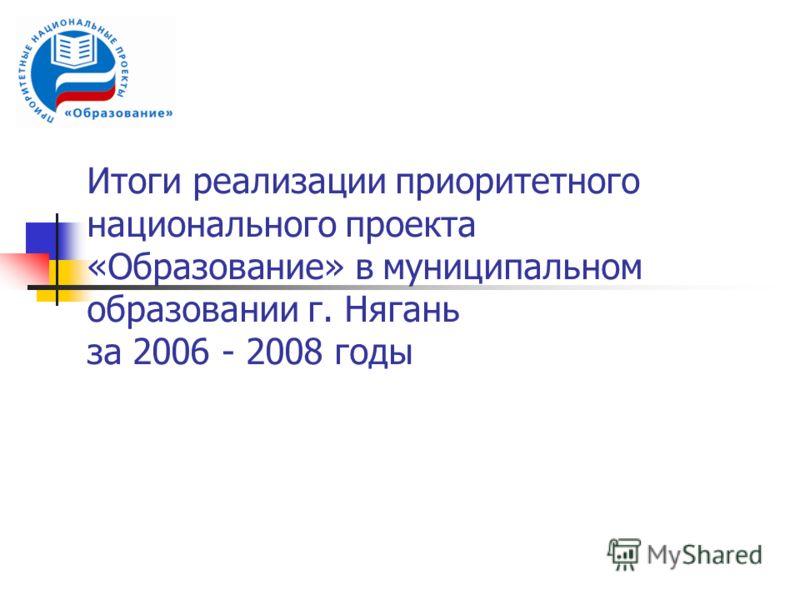 Итоги реализации приоритетного национального проекта «Образование» в муниципальном образовании г. Нягань за 2006 - 2008 годы
