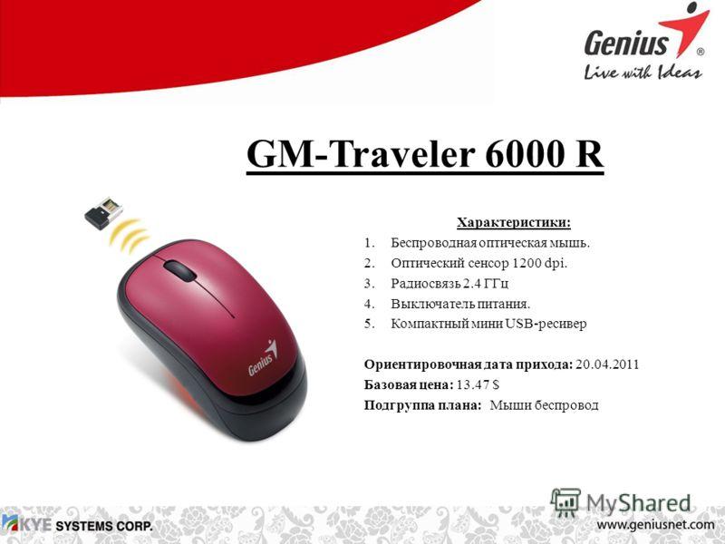 GM-Traveler 6000 R Характеристики: 1.Беспроводная оптическая мышь. 2.Оптический сенсор 1200 dpi. 3.Радиосвязь 2.4 ГГц 4.Выключатель питания. 5.Компактный мини USB-ресивер Ориентировочная дата прихода: 20.04.2011 Базовая цена: 13.47 $ Подгруппа плана:
