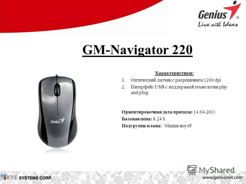 GM-Navigator 220 Характеристики: 1.Оптический датчик с разрешением 1200 dpi 2.Интерфейс USB с поддержкой технологии play and plug Ориентировочная дата прихода: 14.04.2011 Базовая цена: 8.24 $ Подгруппа плана: Мыши ноутб