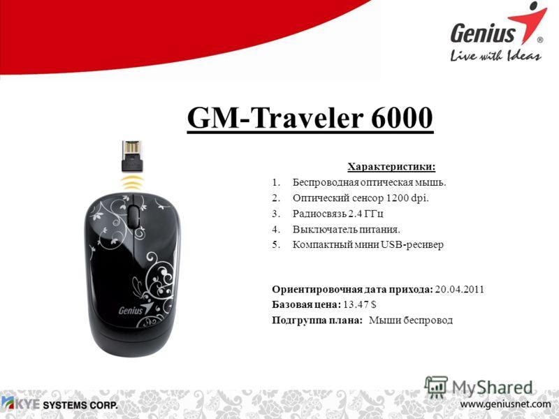 GM-Traveler 6000 Характеристики: 1.Беспроводная оптическая мышь. 2.Оптический сенсор 1200 dpi. 3.Радиосвязь 2.4 ГГц 4.Выключатель питания. 5.Компактный мини USB-ресивер Ориентировочная дата прихода: 20.04.2011 Базовая цена: 13.47 $ Подгруппа плана: М