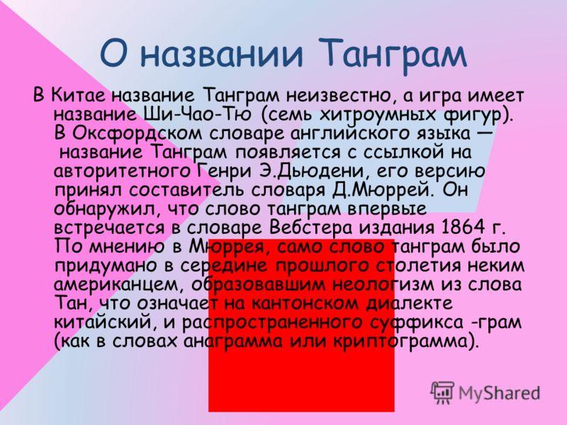 О названии Танграм В Китае название Танграм неизвестно, а игра имеет название Ши-Чао-Тю (семь хитроумных фигур). В Оксфордском словаре английского языка название Танграм появляется с ссылкой на авторитетного Генри Э.Дьюдени, его версию принял состави