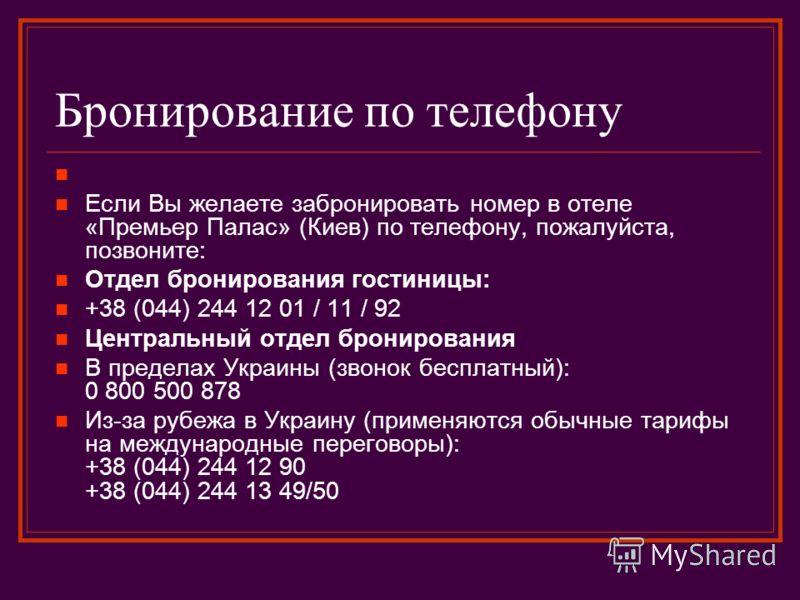 Бронирование по телефону Если Вы желаете забронировать номер в отеле «Премьер Палас» (Киев) по телефону, пожалуйста, позвоните: Отдел бронирования гостиницы: +38 (044) 244 12 01 / 11 / 92 Центральный отдел бронирования В пределах Украины (звонок бесп
