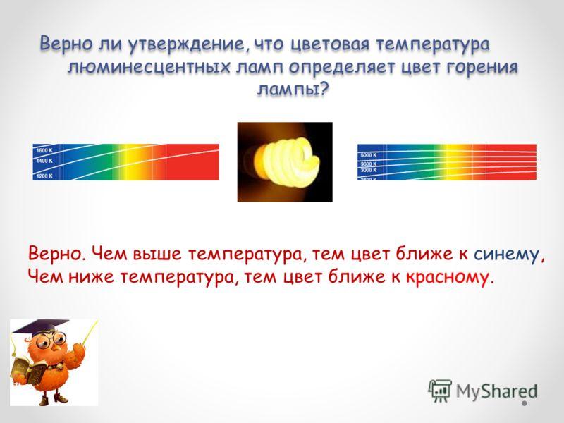 Верно ли утверждение, что цветовая температура люминесцентных ламп определяет цвет горения лампы? Верно ли утверждение, что цветовая температура люминесцентных ламп определяет цвет горения лампы? Верно. Чем выше температура, тем цвет ближе к синему,