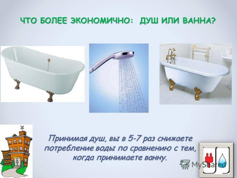 Принимая душ, вы в 5-7 раз снижаете потребление воды по сравнению с тем, когда принимаете ванну. ЧТО БОЛЕЕ ЭКОНОМИЧНО: ДУШ ИЛИ ВАННА?