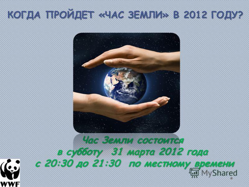 КОГДА ПРОЙДЕТ «ЧАС ЗЕМЛИ» В 2012 ГОДУ? Час Земли состоится в субботу 31 марта 2012 года с 20:30 до 21:30 по местному времени