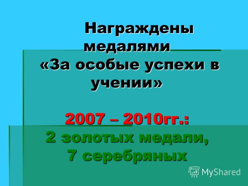Награждены медалями «За особые успехи в учении» 2007 – 2010гг.: 2 золотых медали, 7 серебряных