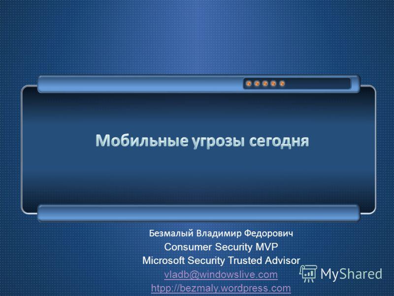 Безмалый Владимир Федорович Consumer Security MVP Microsoft Security Trusted Advisor vladb@windowslive.com htpp://bezmaly.wordpress.com