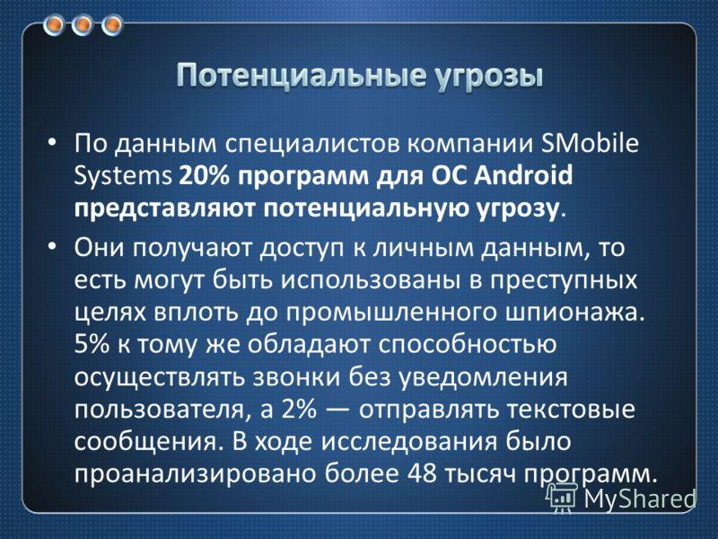По данным специалистов компании SMobile Systems 20% программ для ОС Android представляют потенциальную угрозу. Они получают доступ к личным данным, то есть могут быть использованы в преступных целях вплоть до промышленного шпионажа. 5% к тому же обла