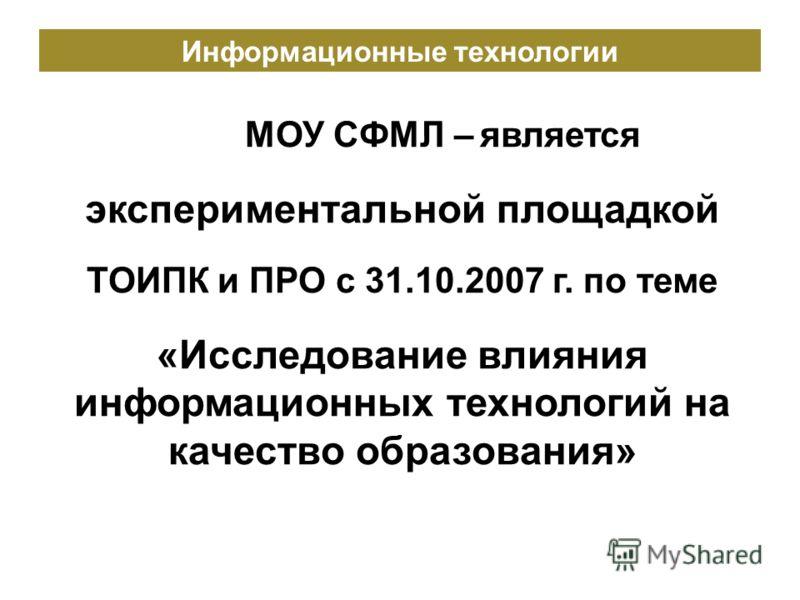 МОУ СФМЛ – является экспериментальной площадкой ТОИПК и ПРО с 31.10.2007 г. по теме «Исследование влияния информационных технологий на качество образования» Информационные технологии