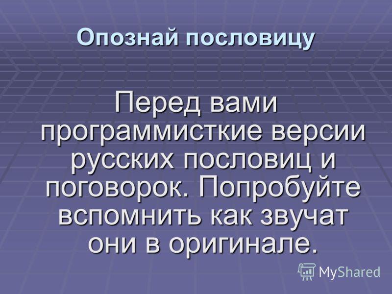 Перед вами программисткие версии русских пословиц и поговорок. Попробуйте вспомнить как звучат они в оригинале. Опознай пословицу
