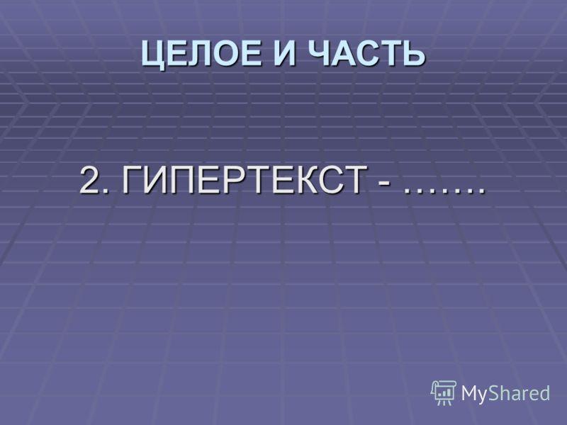 2. ГИПЕРТЕКСТ - ……. ЦЕЛОЕ И ЧАСТЬ