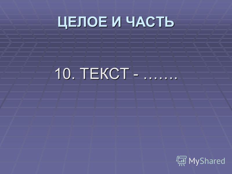 10. ТЕКСТ - ……. ЦЕЛОЕ И ЧАСТЬ