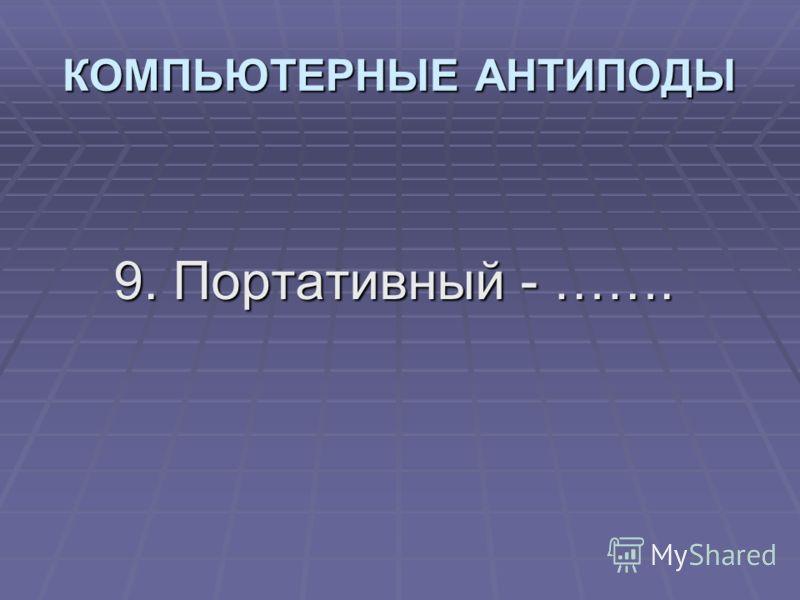 9. Портативный - ……. КОМПЬЮТЕРНЫЕ АНТИПОДЫ