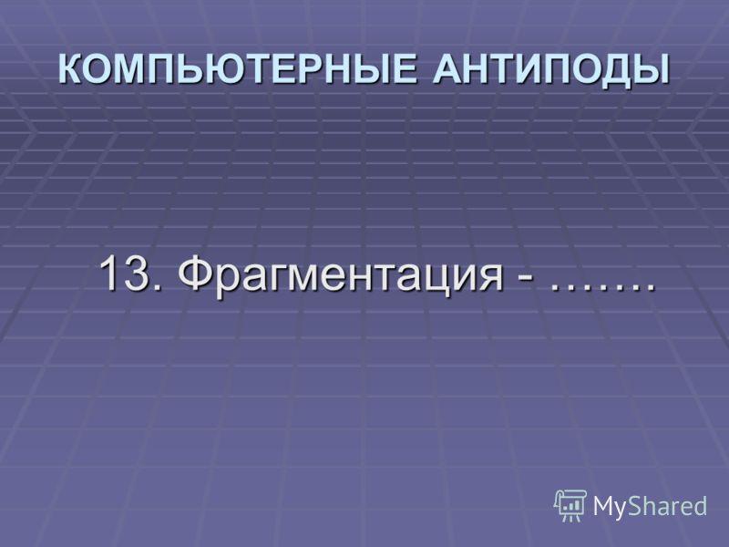 13. Фрагментация - ……. КОМПЬЮТЕРНЫЕ АНТИПОДЫ