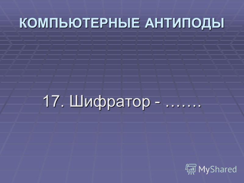 17. Шифратор - ……. КОМПЬЮТЕРНЫЕ АНТИПОДЫ