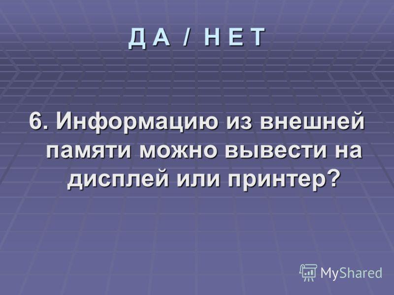 6. Информацию из внешней памяти можно вывести на дисплей или принтер? Д А / Н Е Т