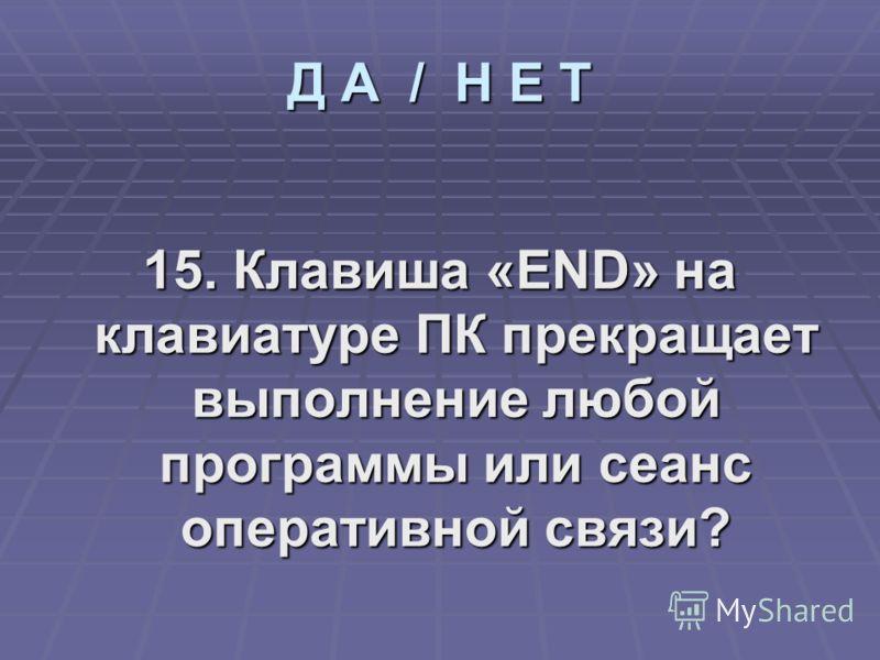 15. Клавиша «END» на клавиатуре ПК прекращает выполнение любой программы или сеанс оперативной связи? Д А / Н Е Т