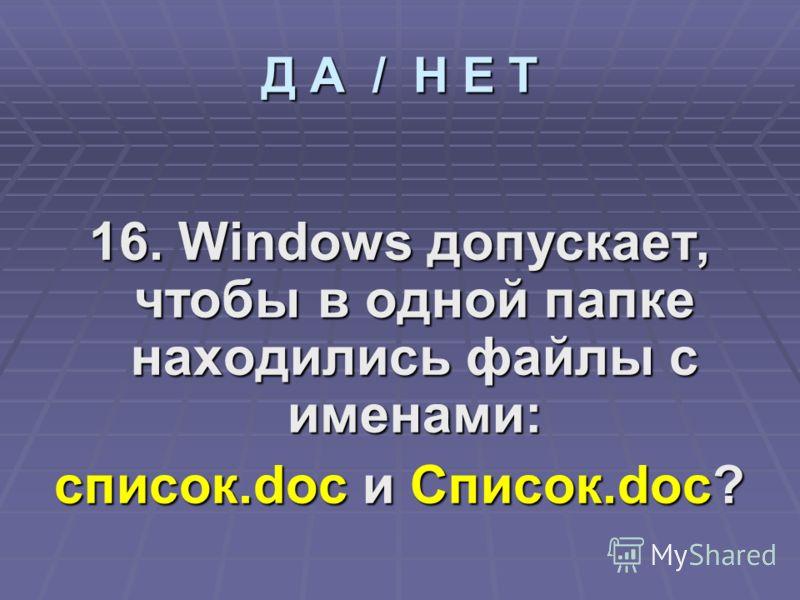 16. Windows допускает, чтобы в одной папке находились файлы с именами: список.doc и Список.doc? Д А / Н Е Т