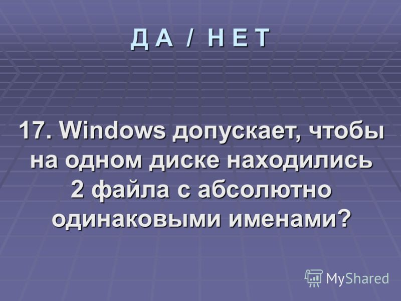 17. Windows допускает, чтобы на одном диске находились 2 файла с абсолютно одинаковыми именами?