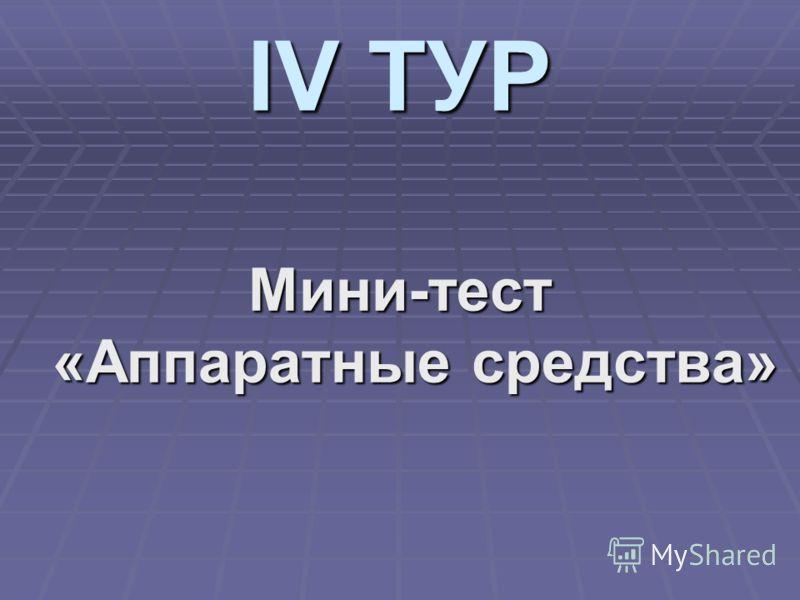 IV ТУР Мини-тест «Аппаратные средства»
