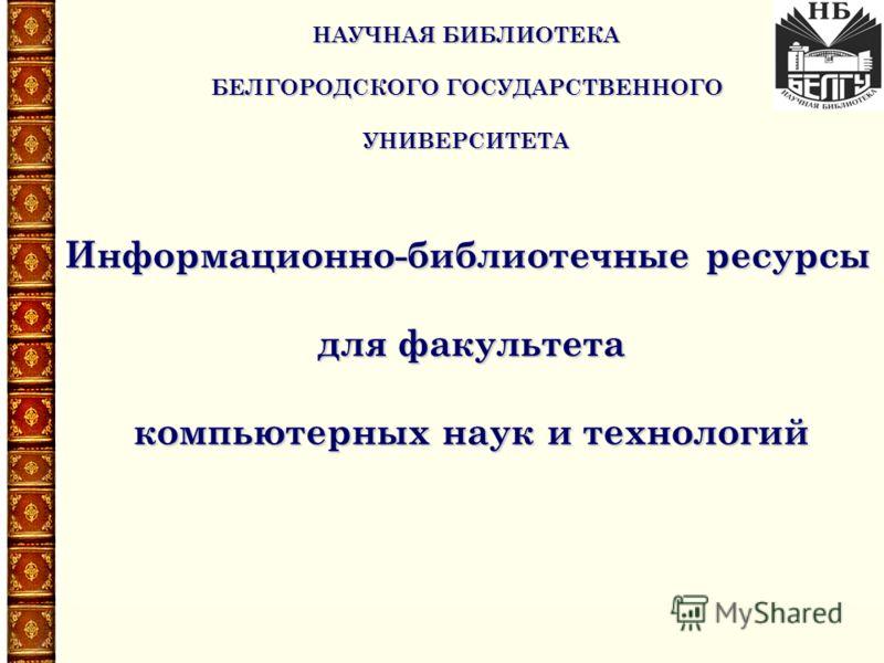 Информационно-библиотечные ресурсы для факультета компьютерных наук и технологий НАУЧНАЯ БИБЛИОТЕКА БЕЛГОРОДСКОГО ГОСУДАРСТВЕННОГО УНИВЕРСИТЕТА