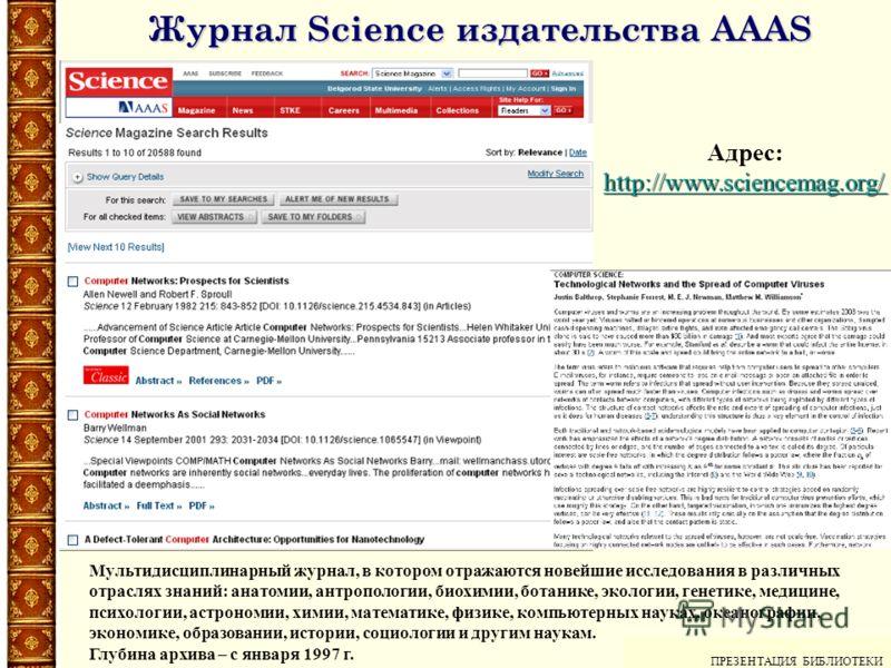 ПРЕЗЕНТАЦИЯ БИБЛИОТЕКИ ПРЕЗЕНТАЦИЯ БИБЛИОТЕКИ Адрес: http://www.sciencemag.org/ http://www.sciencemag.org/ Мультидисциплинарный журнал, в котором отражаются новейшие исследования в различных отраслях знаний: анатомии, антропологии, биохимии, ботанике