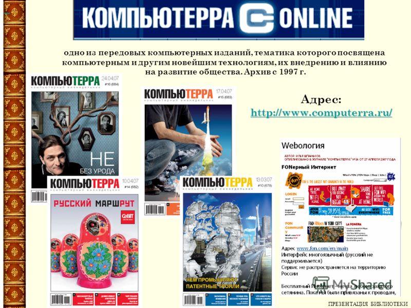 Адрес: http://www.computerra.ru/ одно из передовых компьютерных изданий, тематика которого посвящена компьютерным и другим новейшим технологиям, их внедрению и влиянию на развитие общества. Архив с 1997 г. ПРЕЗЕНТАЦИЯ БИБЛИОТЕКИ