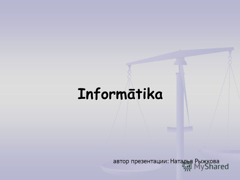 Informātika автор презентации: Наталья Рыжкова