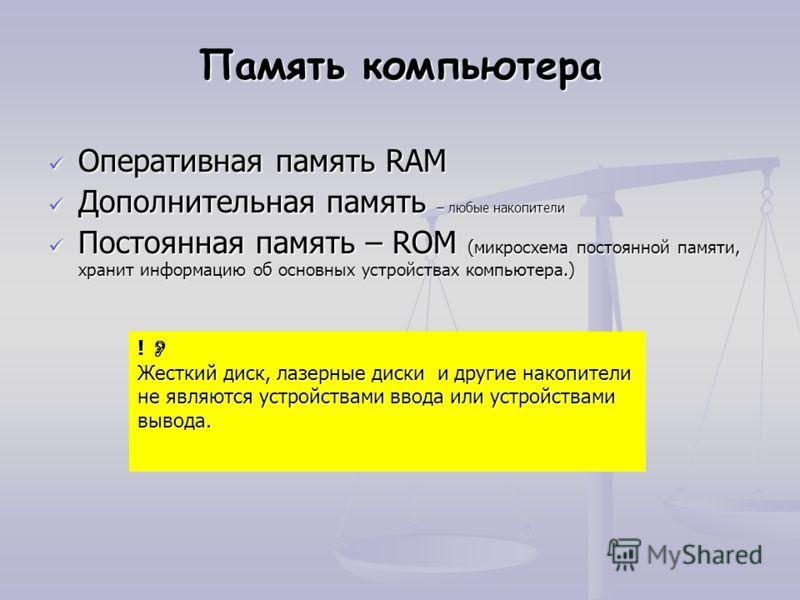 Память компьютера Оперативная память RAM Оперативная память RAM Дополнительная память – любые накопители Дополнительная память – любые накопители Постоянная память – ROM (микросхема постоянной памяти, хранит информацию об основных устройствах компьют