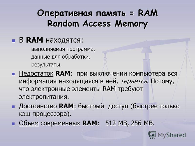 Оперативная память = RAM Random Access Memory В RAM находятся: В RAM находятся: выполняемая программа, данные для обработки, результаты. Недостаток RAM: при выключении компьютера вся информация находящаяся в ней, теряется. Потому, что электронные эле