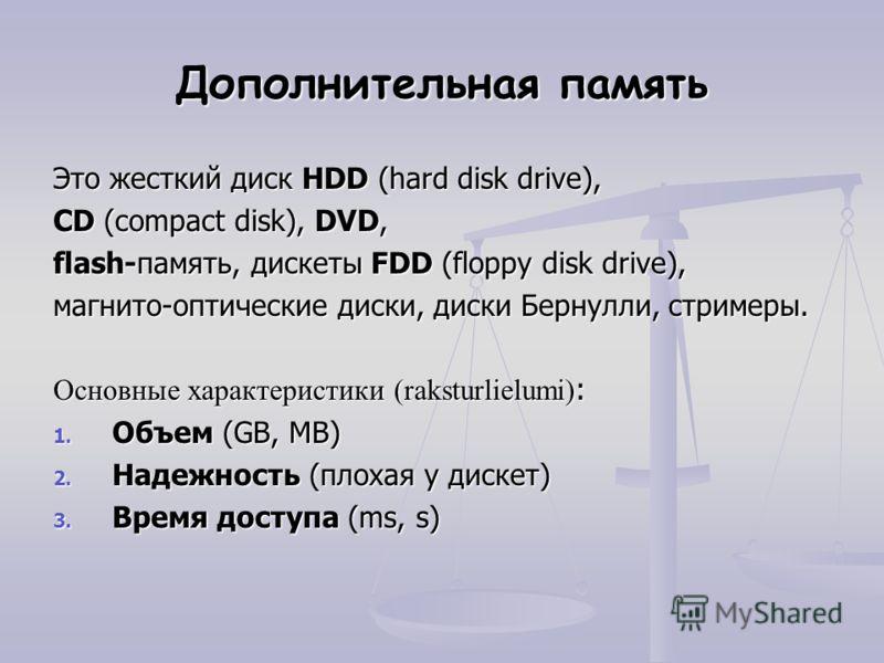 Дополнительная память Это жесткий диск HDD (hard disk drive), CD (compact disk), DVD, flash-память, дискеты FDD (floppy disk drive), магнито-оптические диски, диски Бернулли, стримеры. Основные характеристики (raksturlielumi) : 1. Объем (GB, MB) 2. Н