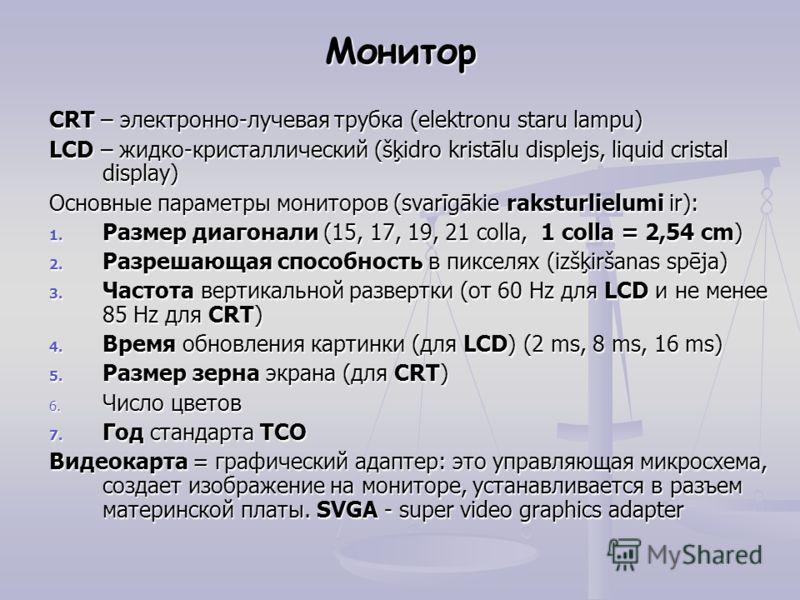 Монитор CRT – электронно-лучевая трубка (elektronu staru lampu) LCD – жидко-кристаллический (šķidro kristālu displejs, liquid cristal display) Основные параметры мониторов (svarīgākie raksturlielumi ir): 1. Размер диагонали (15, 17, 19, 21 colla, 1 c
