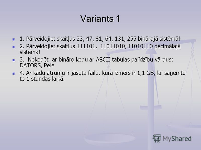 Variants 1 1. Pārveidojiet skaitļus 23, 47, 81, 64, 131, 255 binārajā sistēmā! 1. Pārveidojiet skaitļus 23, 47, 81, 64, 131, 255 binārajā sistēmā! 2. Pārveidojiet skaitļus 111101, 11011010, 11010110 decimālajā sistēma! 2. Pārveidojiet skaitļus 111101