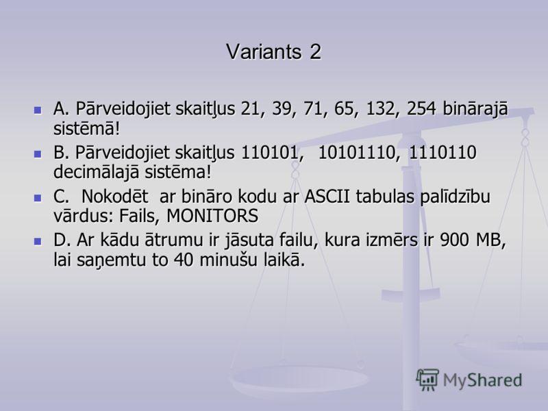 Variants 2 A. Pārveidojiet skaitļus 21, 39, 71, 65, 132, 254 binārajā sistēmā! A. Pārveidojiet skaitļus 21, 39, 71, 65, 132, 254 binārajā sistēmā! B. Pārveidojiet skaitļus 110101, 10101110, 1110110 decimālajā sistēma! B. Pārveidojiet skaitļus 110101,