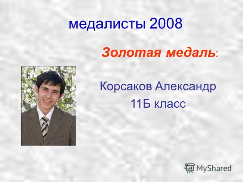 медалисты 2008 Золотая медаль : Корсаков Александр 11Б класс